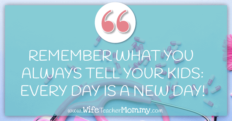 Remember what you always tell your students. Every day is a new day!