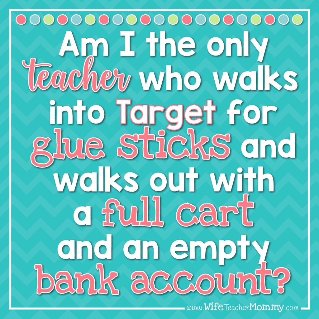 Am I the only teacher who walks into Target for glue sticks and walks out with a full cart and an empty bank account