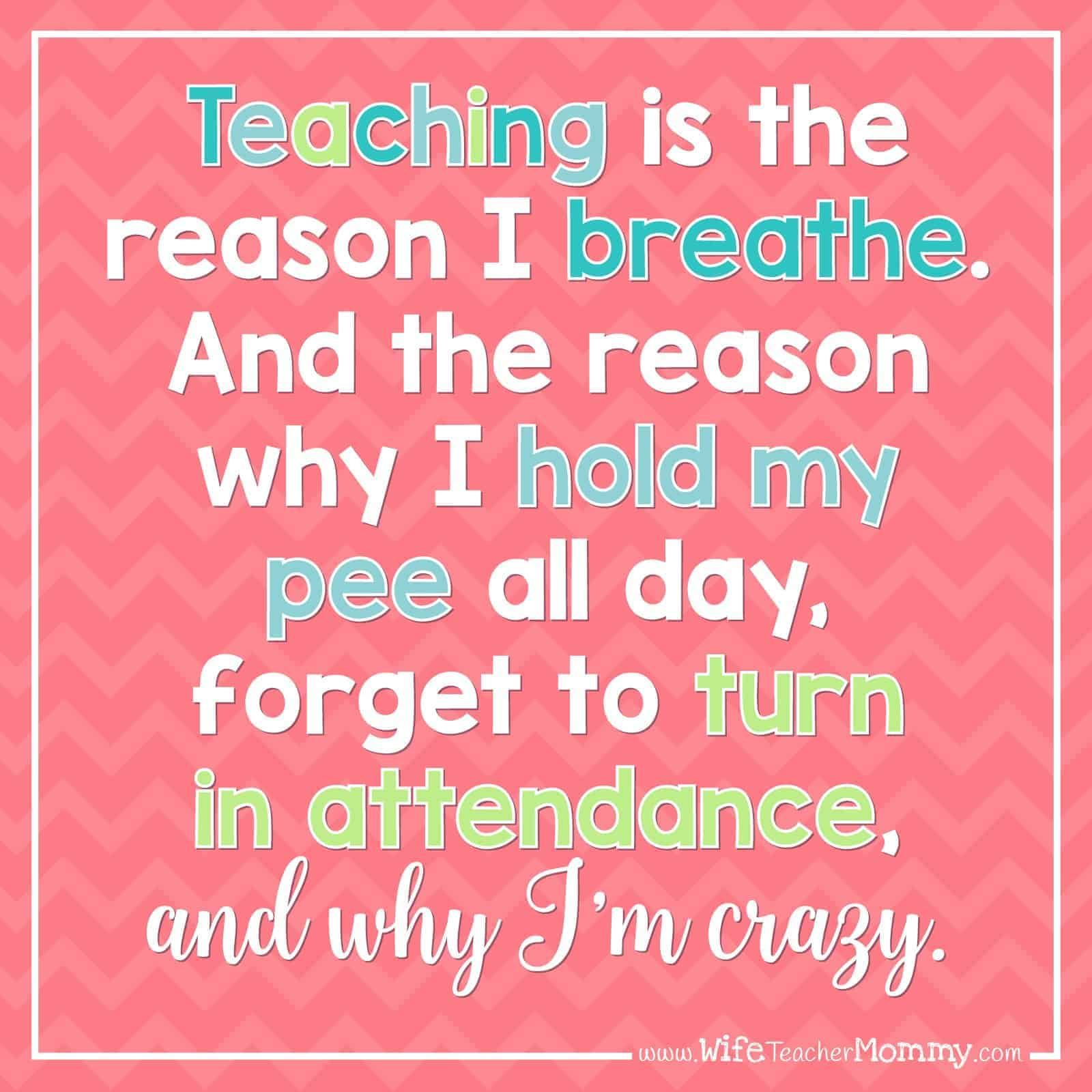 Teaching is the reason I breathe. And the reason why I hold my pee all day, forget to turn in attendance, and why I'm crazy.