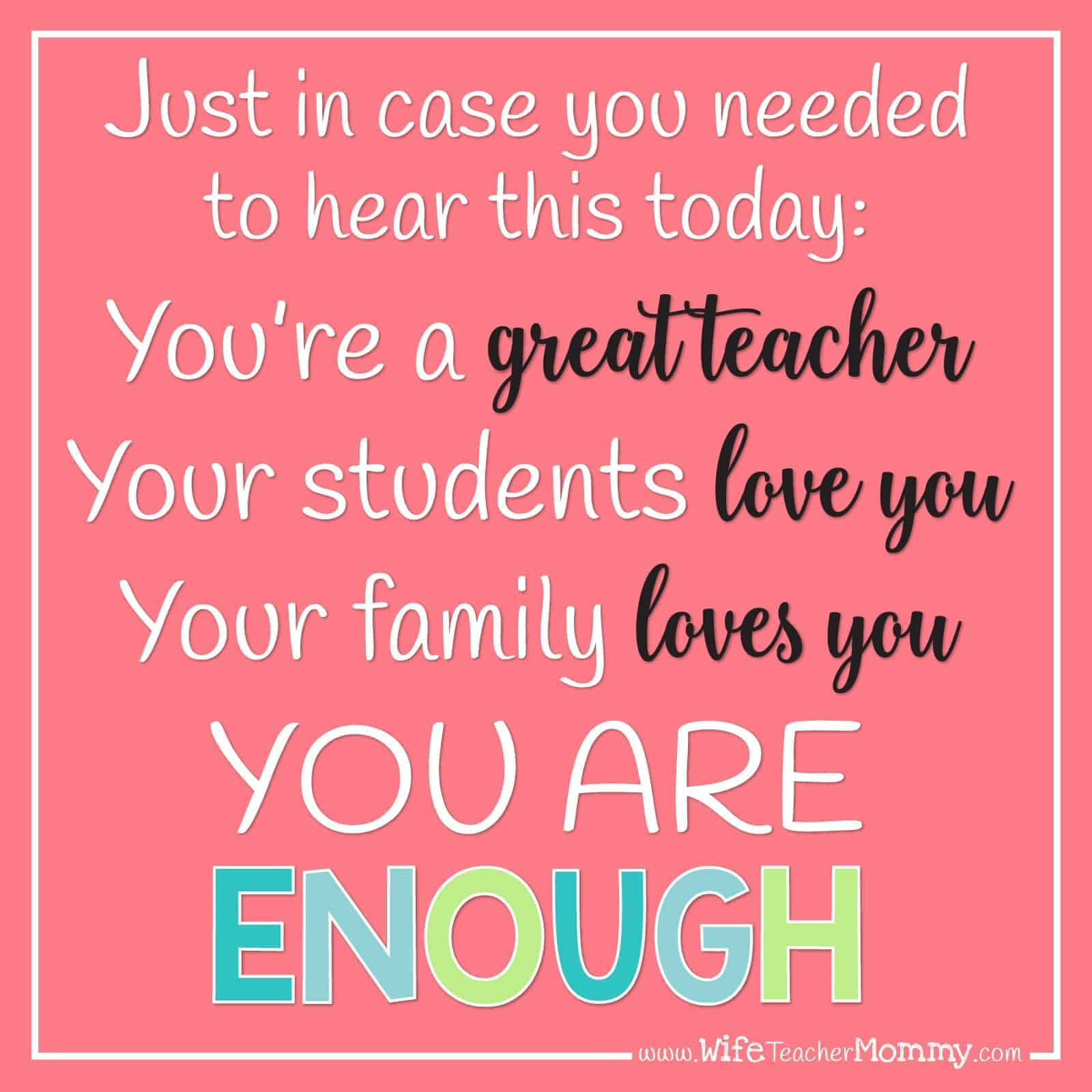 Just in case you needed to hear this today: You're a great teacher. Your students love you. Your family loves you. YOU ARE ENOUGH.