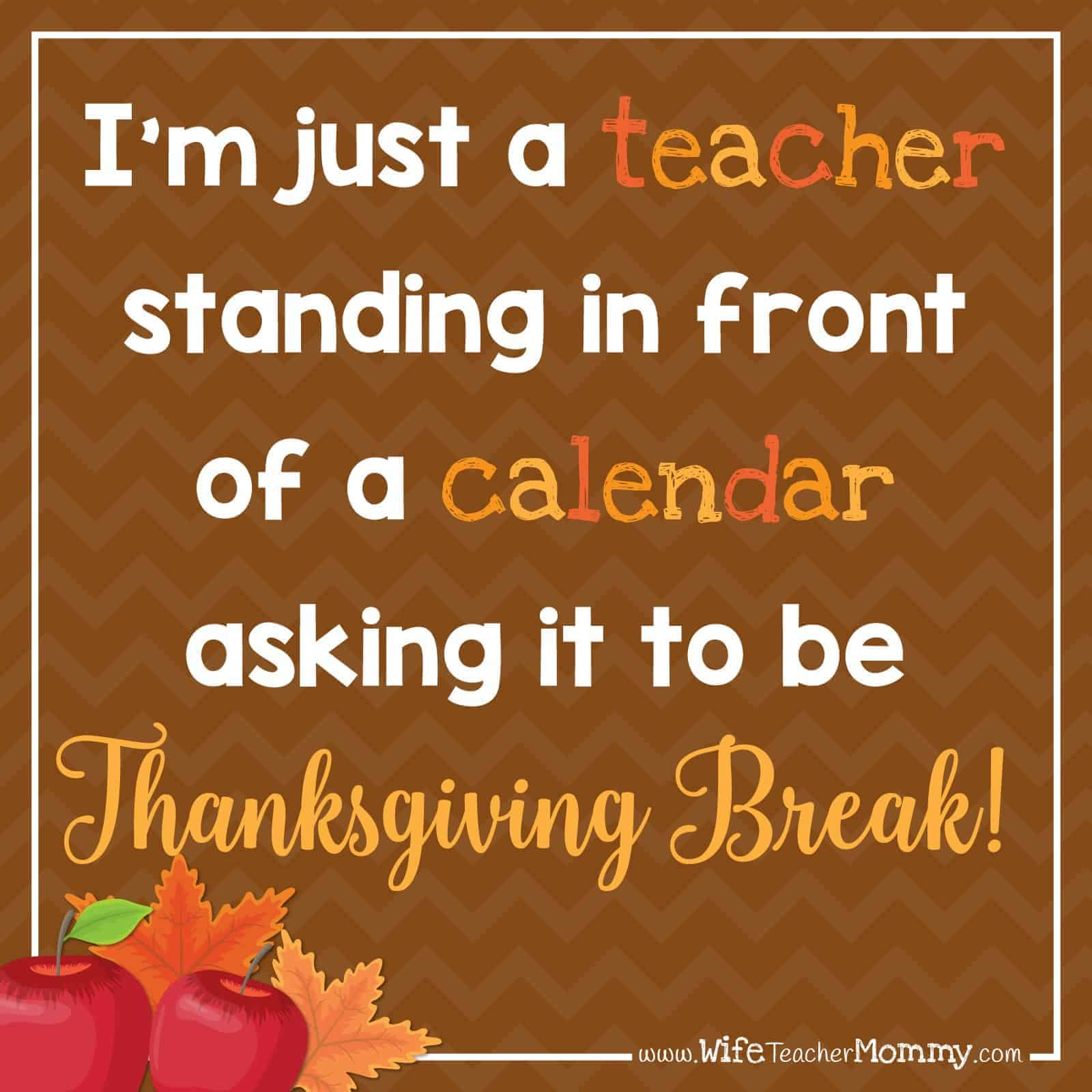 I'm just a teacher standing in front of a calendar asking it to be Thanksgiving Break